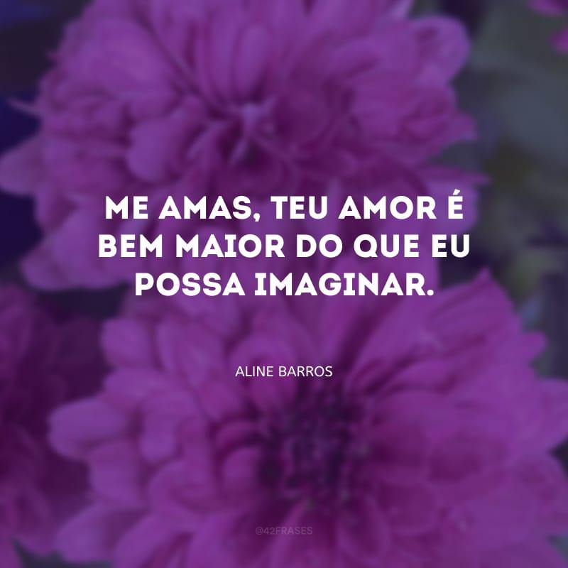 Me amas, Teu amor é bem maior do que eu possa imaginar.