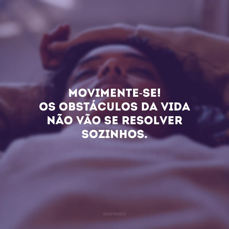 Movimente-se! Os obstáculos da vida não vão se resolver sozinhos.