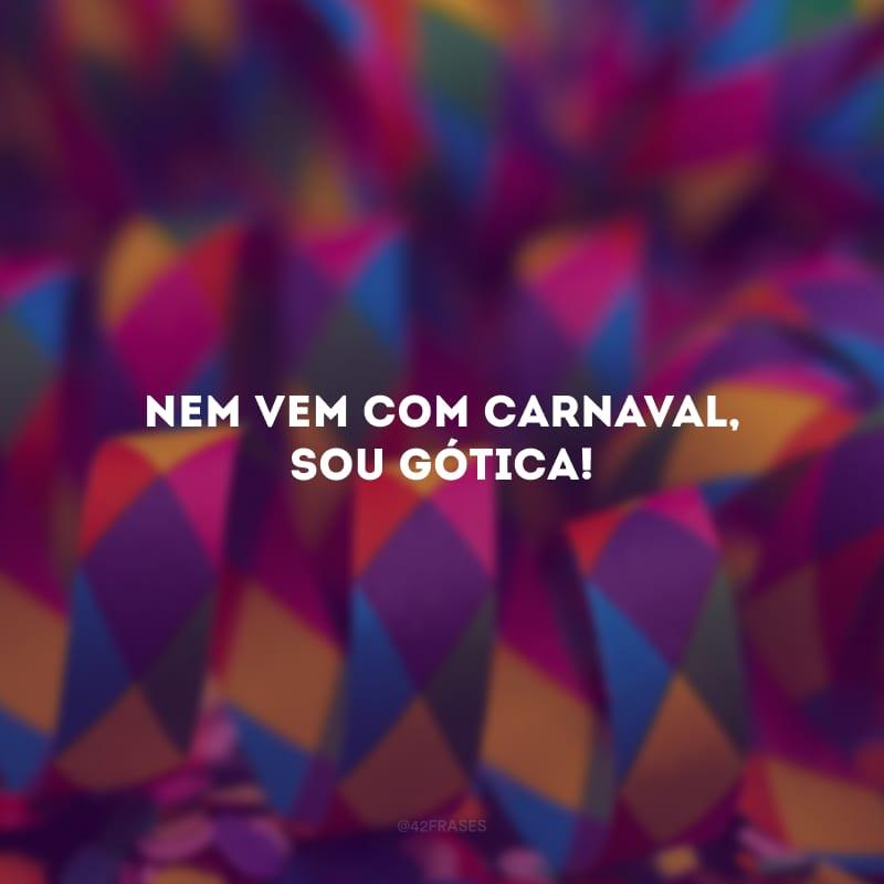 Nem vem com Carnaval, sou gótica!