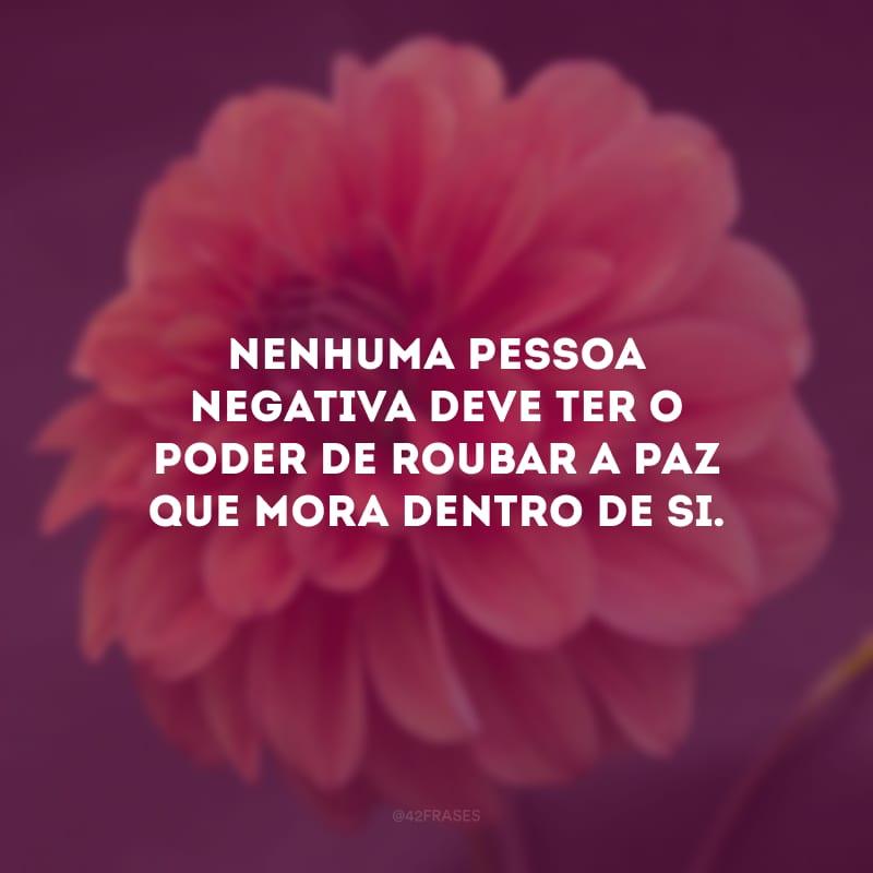 Nenhuma pessoa negativa deve ter o poder de roubar a paz que mora dentro de si.