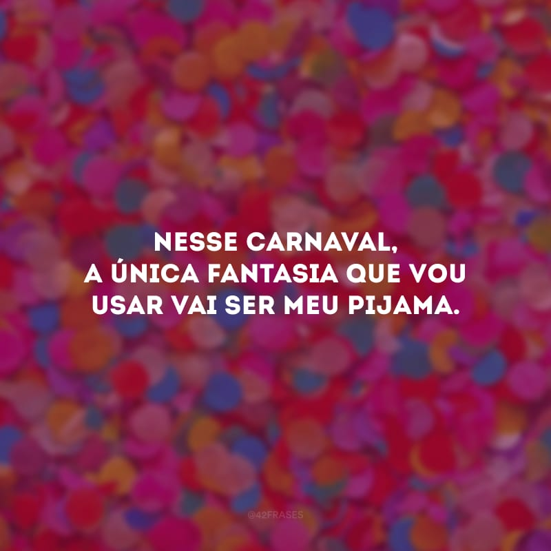 Nesse Carnaval, a única fantasia que vou usar vai ser meu pijama.