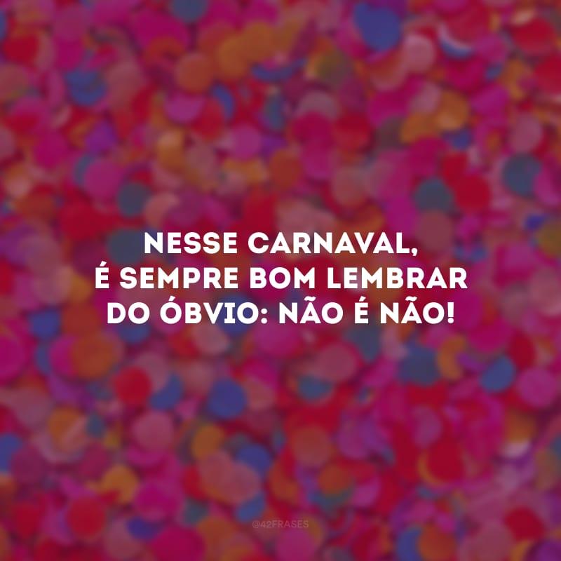 Nesse Carnaval, é sempre bom lembrar do óbvio: NÃO é NÃO!