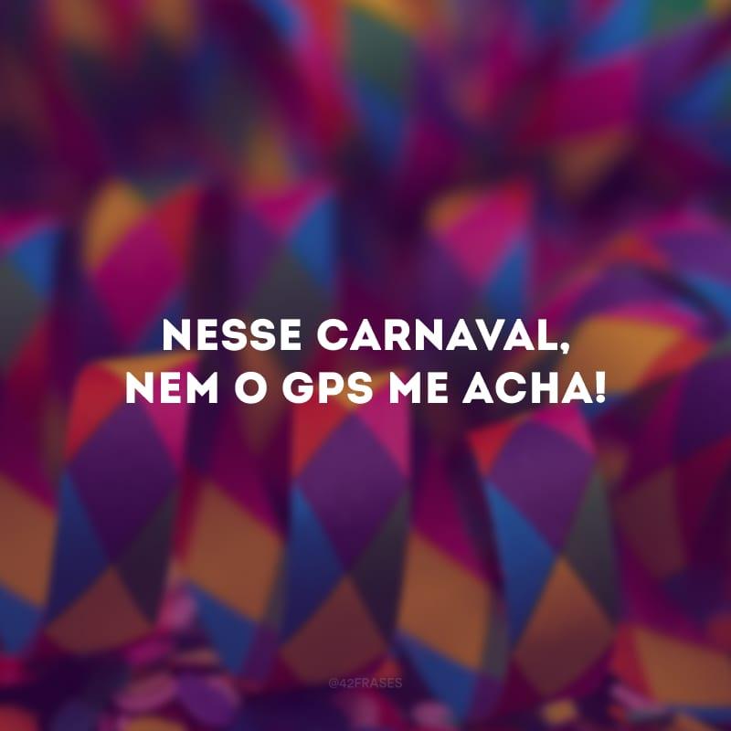 Nesse Carnaval, nem o GPS me acha!