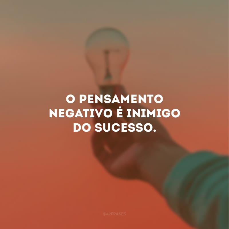 O pensamento negativo é inimigo do sucesso.
