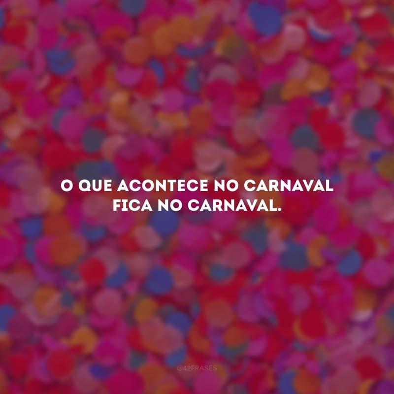 O que acontece no Carnaval fica no Carnaval.