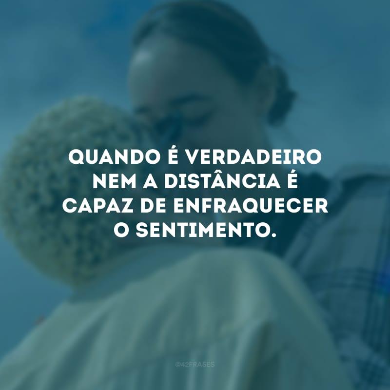 Quando é verdadeiro nem a distância é capaz de enfraquecer o sentimento.