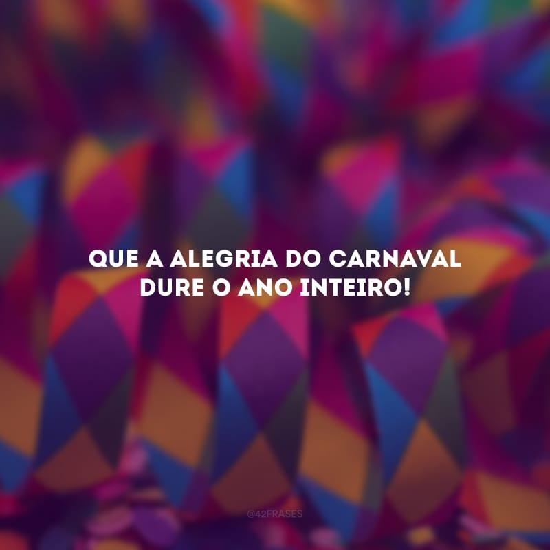 Que a alegria do Carnaval dure o ano inteiro!