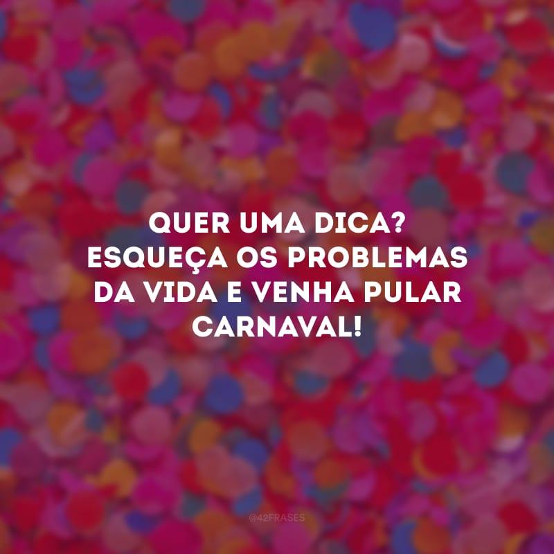 Quer uma dica? Esqueça os problemas da vida e venha pular Carnaval!