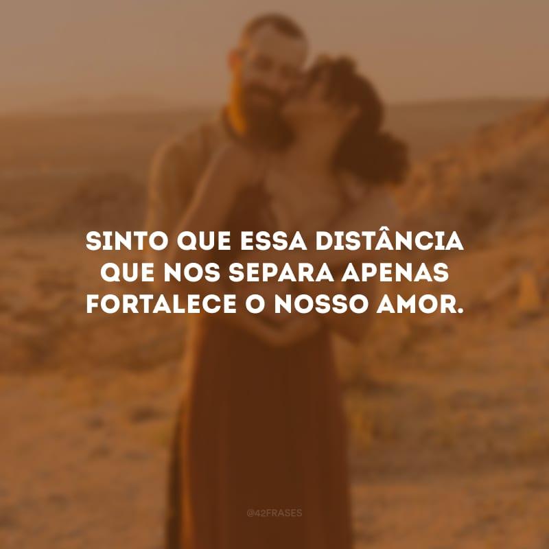 Sinto que essa distância que nos separa apenas fortalece o nosso amor.