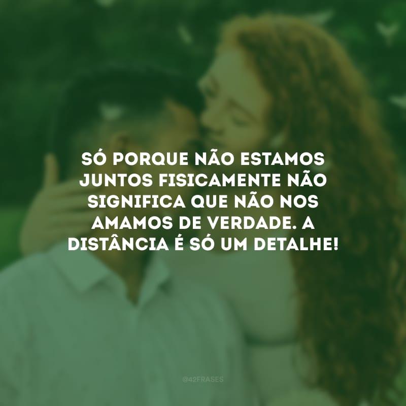 Só porque não estamos juntos fisicamente não significa que não nos amamos de verdade. A distância é só um detalhe!