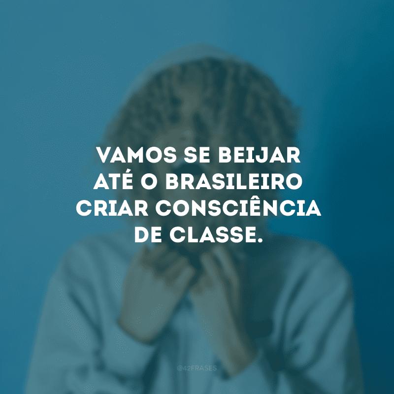 Vamos se beijar até o brasileiro criar consciência de classe.
