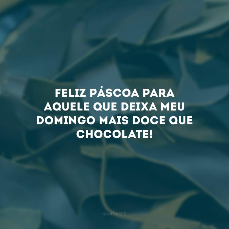 Feliz Páscoa para aquele que deixa meu domingo mais doce que chocolate!