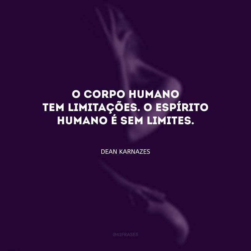 O corpo humano tem limitações. O espírito humano é sem limites.