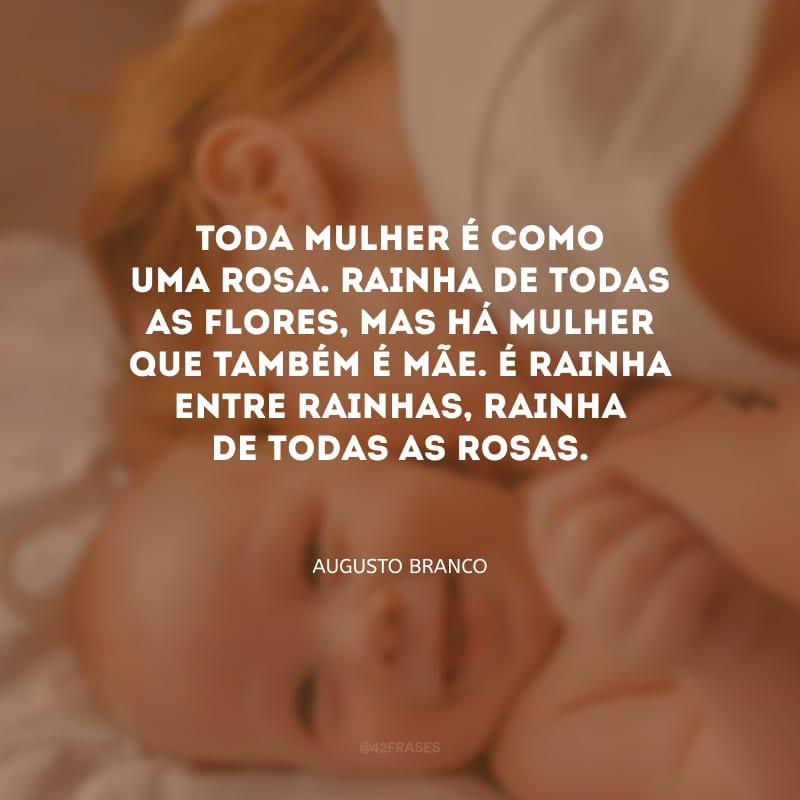 Toda mulher é como uma rosa. Rainha de todas as flores, mas há mulher que também é mãe. É rainha entre rainhas, rainha de todas as rosas.