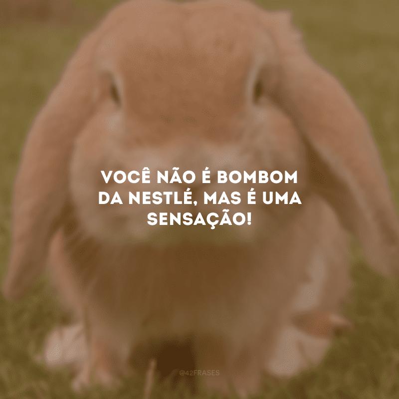 Você não é bombom da Nestlé, mas é uma sensação!