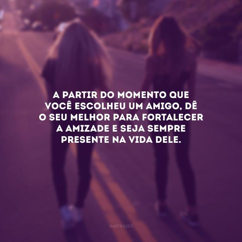 A partir do momento que você escolheu um amigo, dê o seu melhor para fortalecer a amizade e seja sempre presente na vida dele.