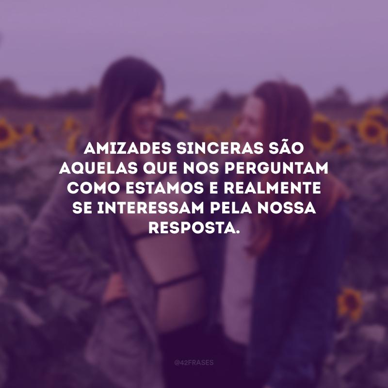 Amizades sinceras são aquelas que nos perguntam como estamos e realmente se interessam pela nossa resposta.