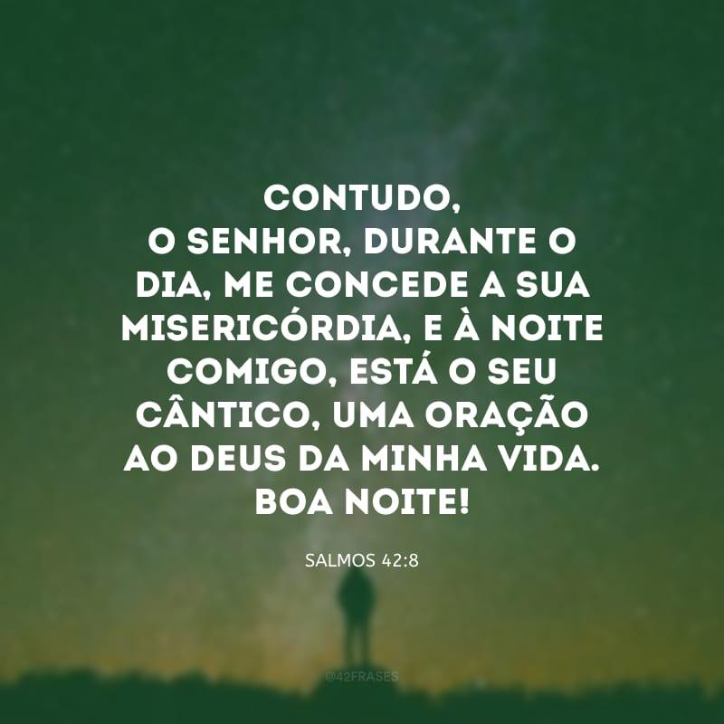 Contudo, o Senhor, durante o dia, me concede a sua misericórdia, e à noite comigo, está o seu cântico, uma oração ao Deus da minha vida. Boa noite!