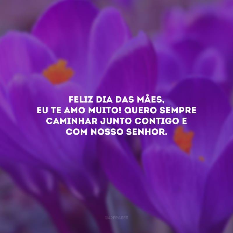 Feliz Dia das Mães, eu te amo muito! Quero sempre caminhar junto contigo e com Nosso Senhor.