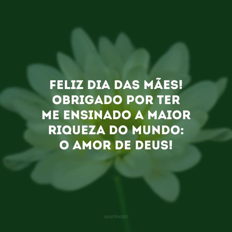 Feliz Dia das Mães! Obrigado por ter me ensinado a maior riqueza do mundo: o amor de Deus!