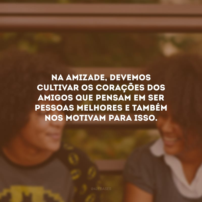 Na amizade, devemos cultivar os corações dos amigos que pensam em ser pessoas melhores e também nos motivam para isso.