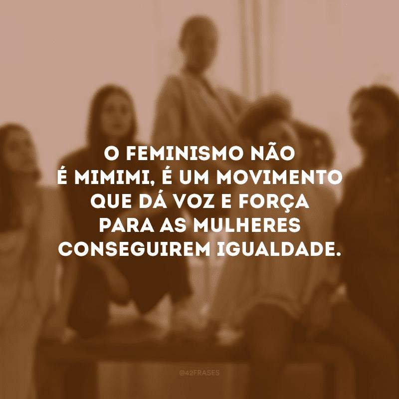 O feminismo não é mimimi, é um movimento que dá voz e força para as mulheres conseguirem igualdade.