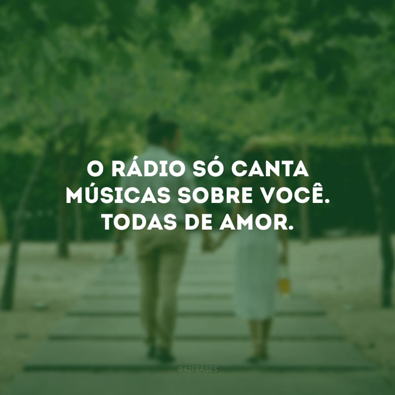 O rádio só canta músicas sobre você. Todas de amor.