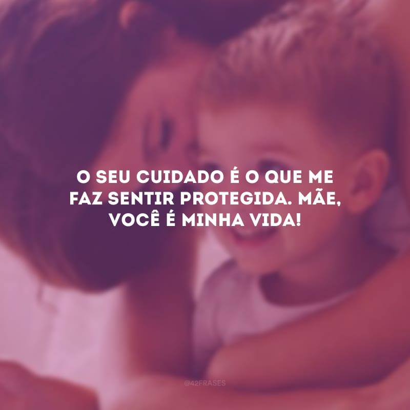 O seu cuidado é o que me faz sentir protegida. Mãe, você é minha vida!