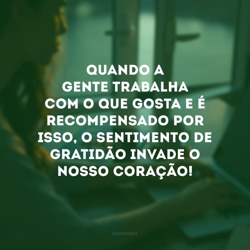 Quando a gente trabalha com o que gosta e é recompensado por isso, o sentimento de gratidão invade o nosso coração!