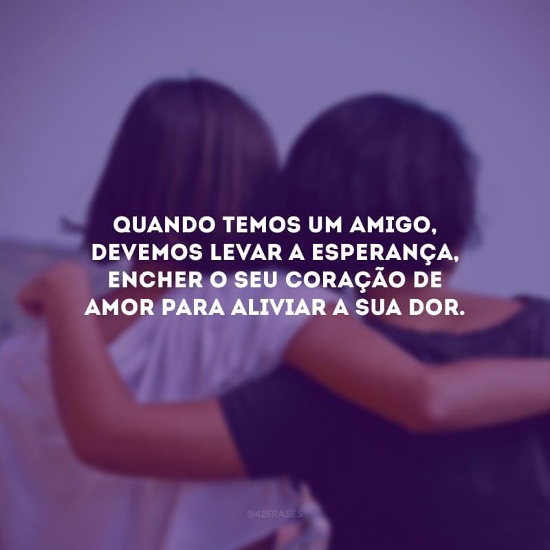 Quando temos um amigo, devemos levar a esperança, encher o seu coração de amor para aliviar a sua dor.