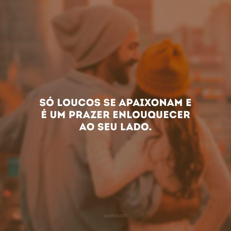 Só loucos se apaixonam e é um prazer enlouquecer ao seu lado.