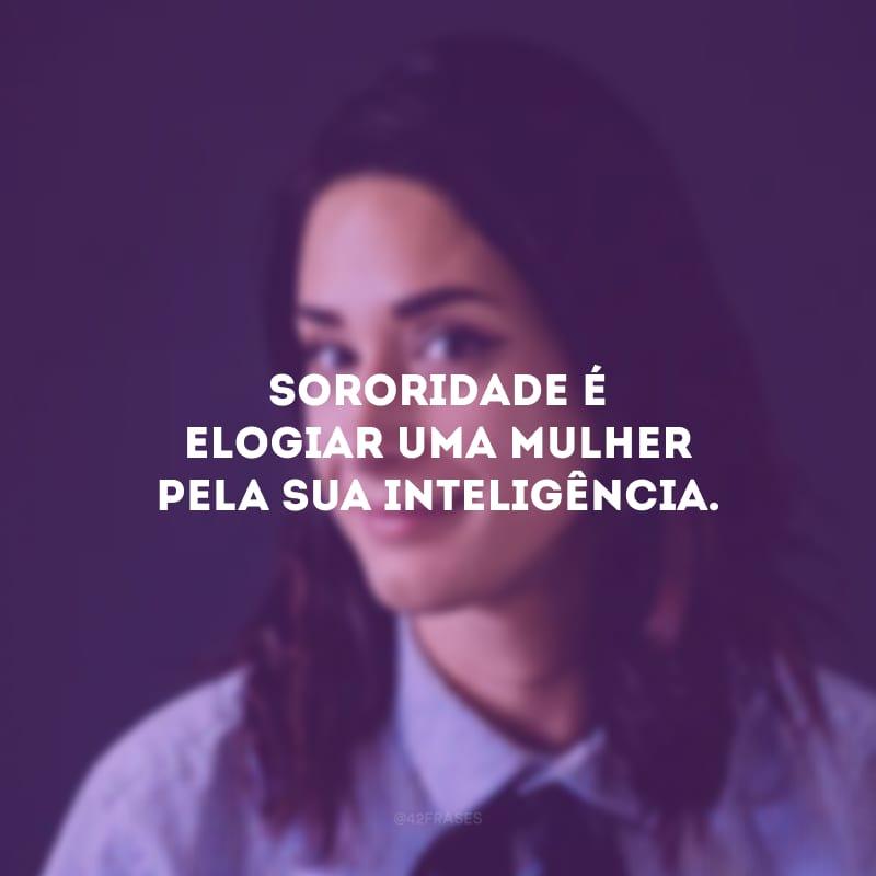 Sororidade é elogiar uma mulher pela sua inteligência.
