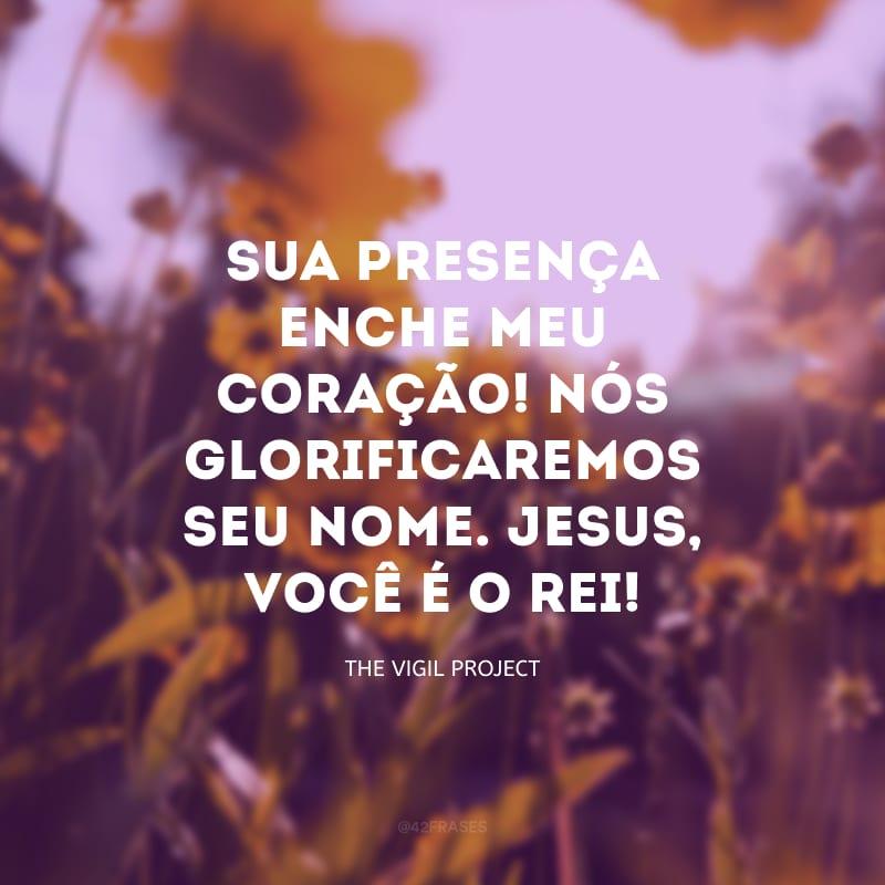 Sua presença enche meu coração! Nós glorificaremos seu nome. Jesus, você é o rei!