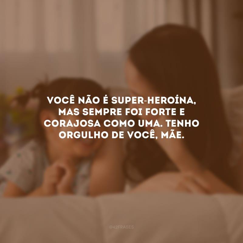 Você não é super-heroína, mas sempre foi forte e corajosa como uma. Tenho orgulho de você, mãe.