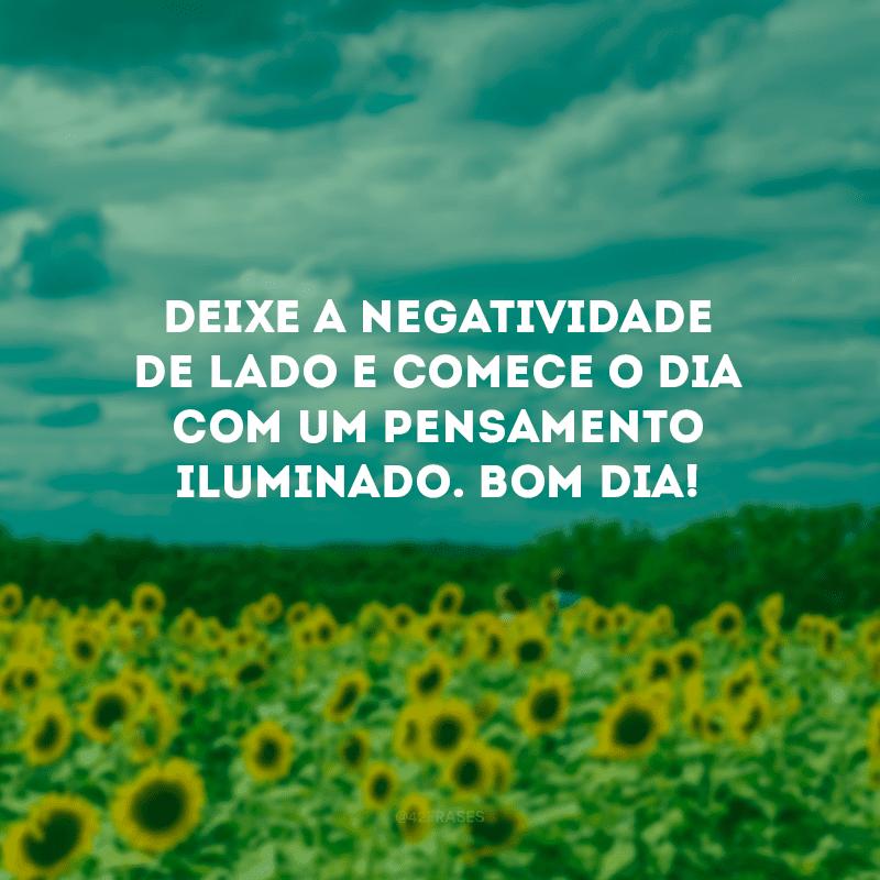 Deixe a negatividade de lado e comece o dia com um pensamento iluminado. Bom dia!