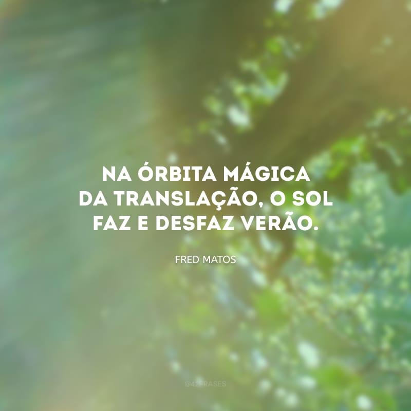 Na órbita mágica da translação, o sol faz e desfaz verão.
