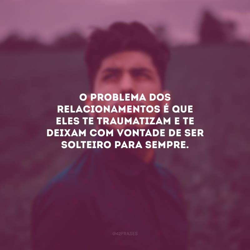 O problema dos relacionamentos é que eles te traumatizam e te deixam com vontade de ser solteiro para sempre.