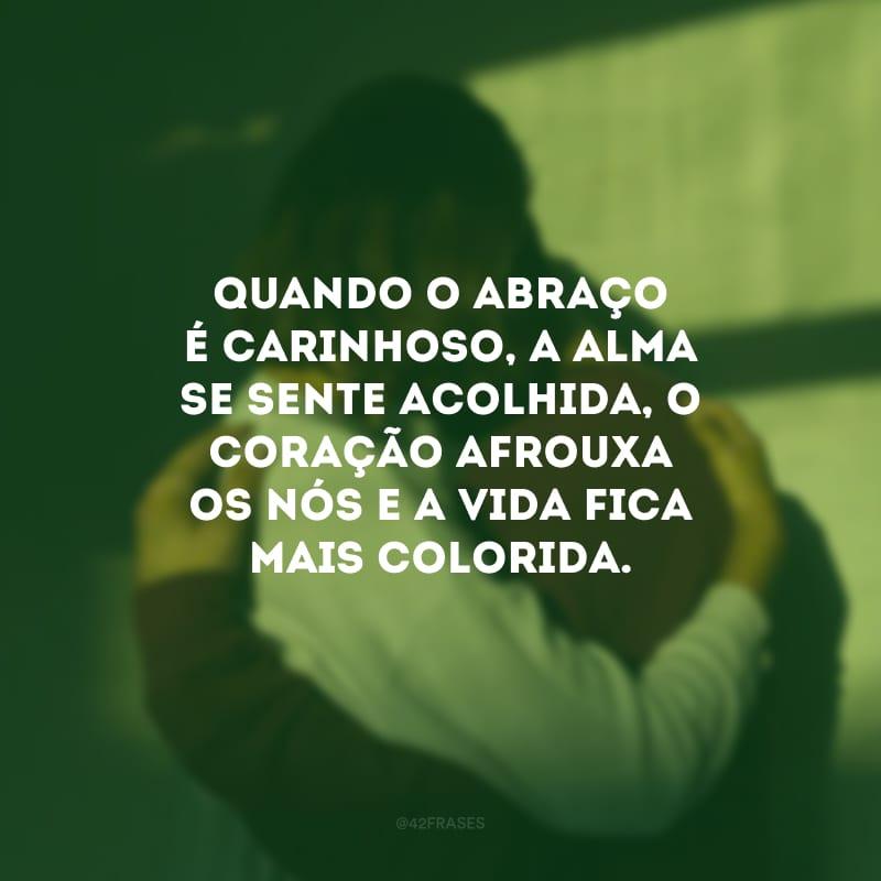 Quando o abraço é carinhoso, a alma se sente acolhida, o coração afrouxa os nós e a vida fica mais colorida.