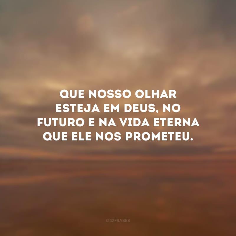 Que nosso olhar esteja em Deus, no futuro e na vida eterna que Ele nos prometeu.