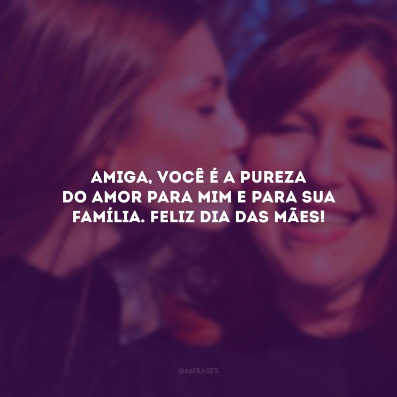 Amiga, você é a pureza do amor para mim e para sua família. Feliz Dia das Mães!