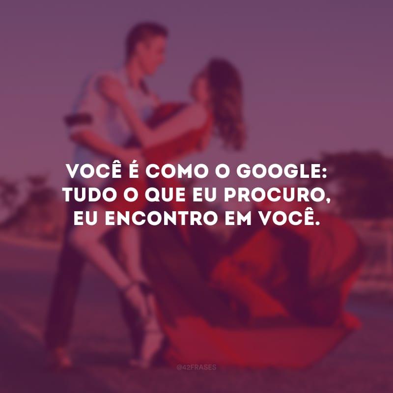 Você é como o Google: tudo o que eu procuro, eu encontro em você.