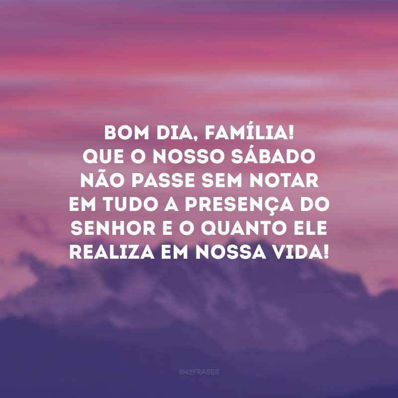 Bom dia, família! Que o nosso sábado não passe sem notar em tudo a presença do Senhor e o quanto Ele realiza em nossa vida!