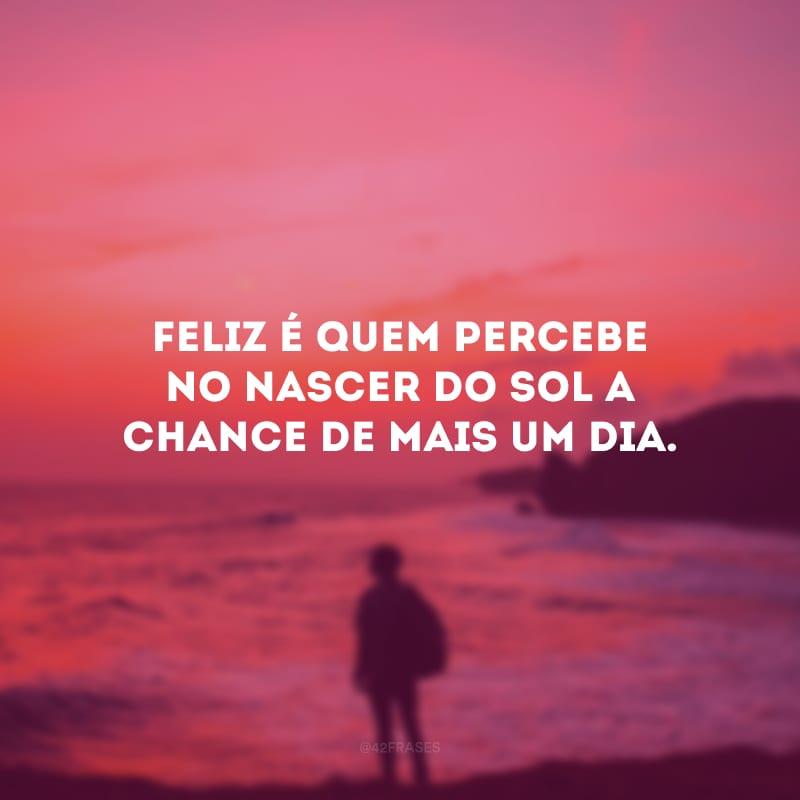 Feliz é quem percebe no nascer do sol a chance de mais um dia.
