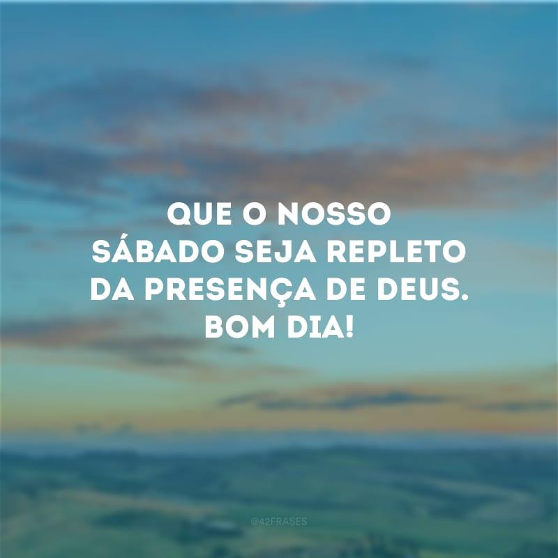 Que o nosso sábado seja repleto da presença de Deus. Bom dia!