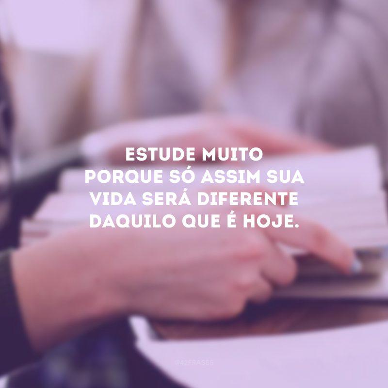 Estude muito porque só assim sua vida será diferente daquilo que é hoje.