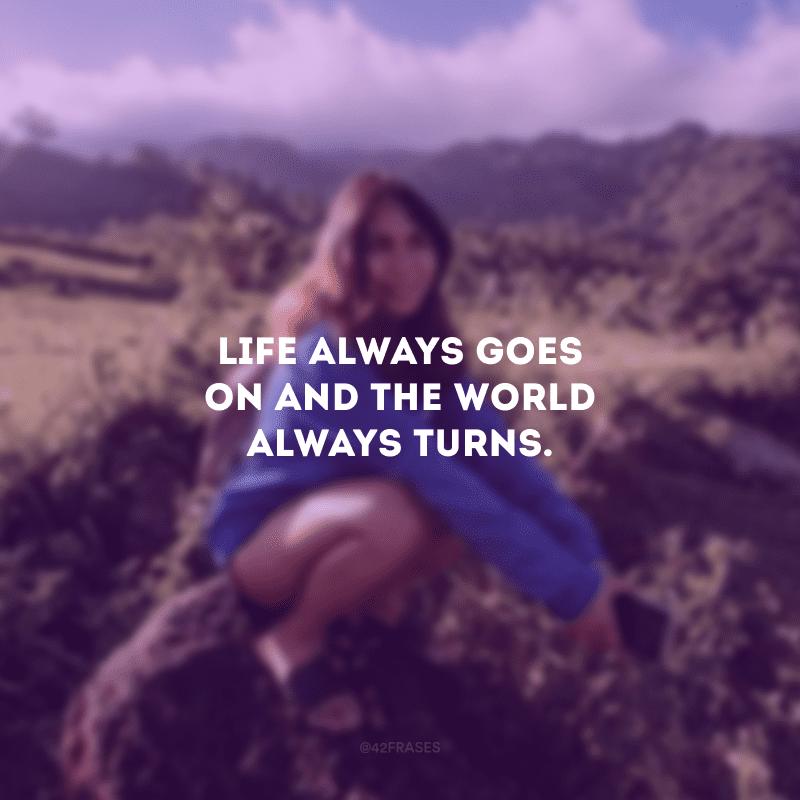 Life always goes on and the world always turns. (A vida sempre continua e o mundo sempre gira.)