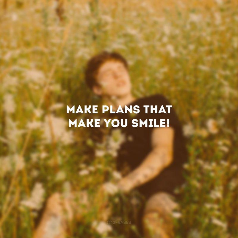 Make plans that make you smile! (Faça planos que te façam sorrir!)