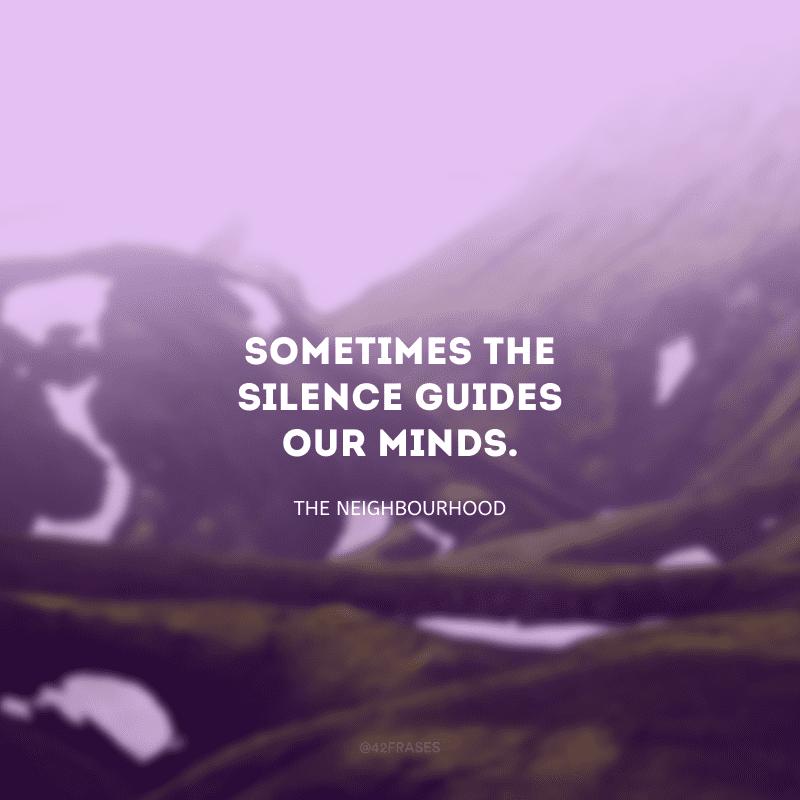 Sometimes the silence guides our minds. (Às vezes, o silêncio guia nossa mente.)